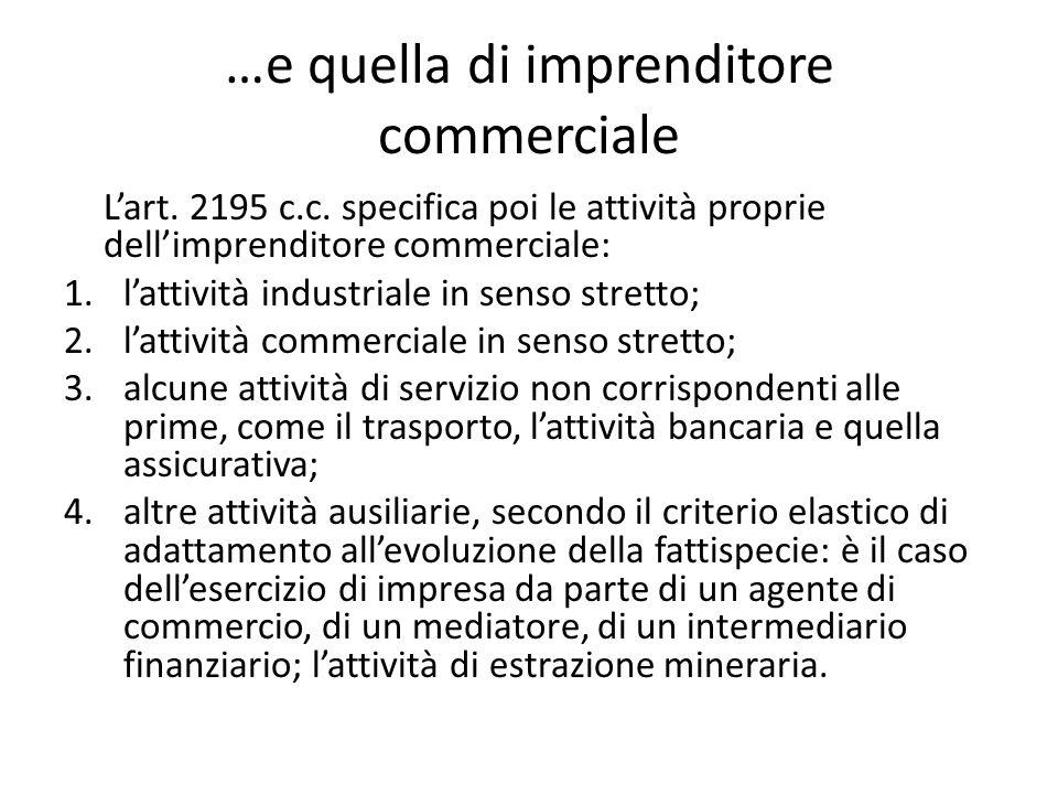 …e quella di imprenditore commerciale L'art. 2195 c.c. specifica poi le attività proprie dell'imprenditore commerciale: 1.l'attività industriale in se