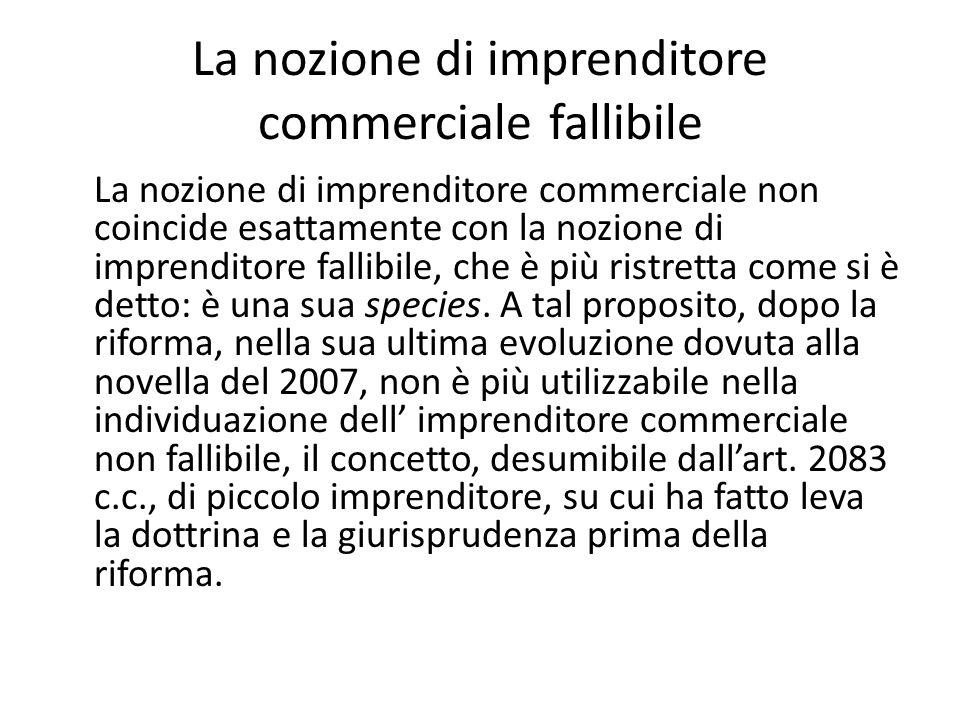 La nozione di imprenditore commerciale fallibile La nozione di imprenditore commerciale non coincide esattamente con la nozione di imprenditore fallibile, che è più ristretta come si è detto: è una sua species.