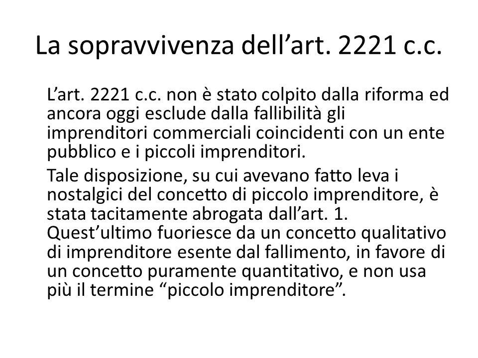 La sopravvivenza dell'art. 2221 c.c. L'art. 2221 c.c. non è stato colpito dalla riforma ed ancora oggi esclude dalla fallibilità gli imprenditori comm