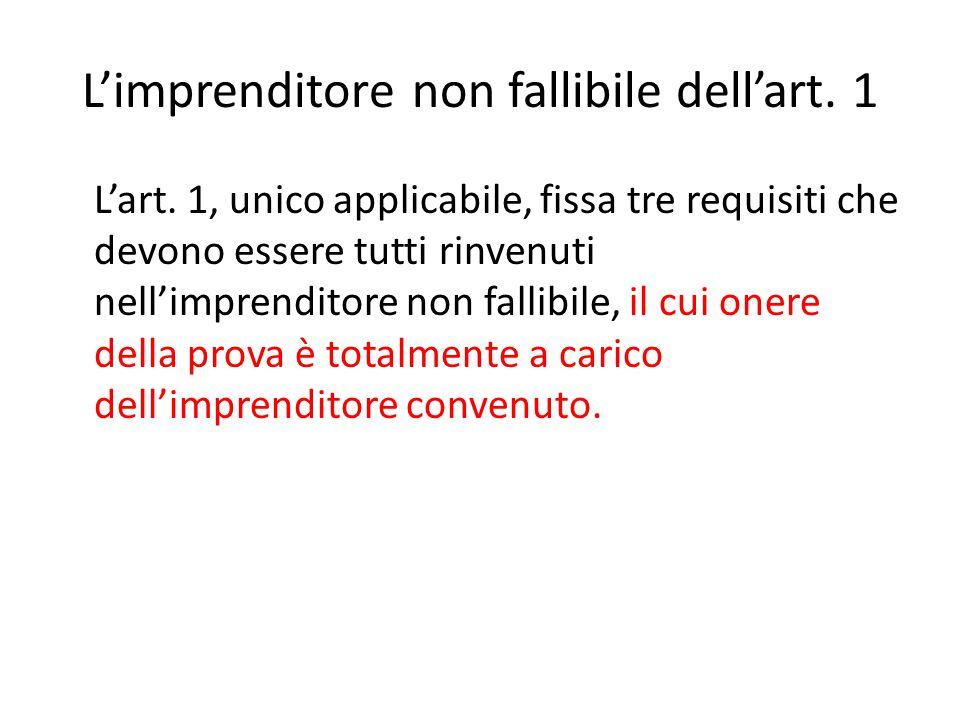 L'imprenditore non fallibile dell'art. 1 L'art. 1, unico applicabile, fissa tre requisiti che devono essere tutti rinvenuti nell'imprenditore non fall