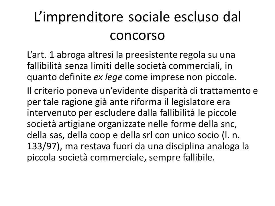L'imprenditore sociale escluso dal concorso L'art. 1 abroga altresì la preesistente regola su una fallibilità senza limiti delle società commerciali,