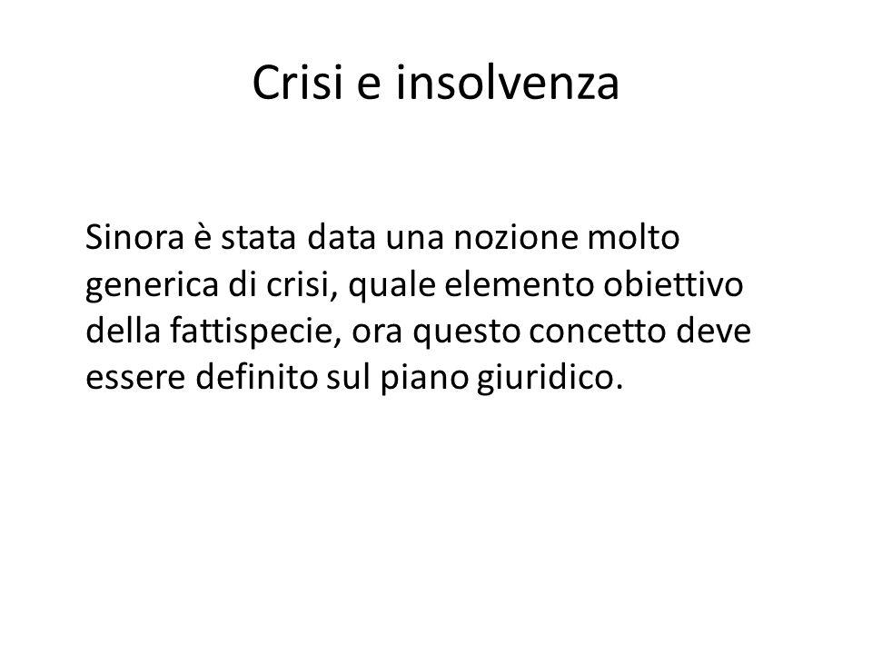 Crisi e insolvenza Sinora è stata data una nozione molto generica di crisi, quale elemento obiettivo della fattispecie, ora questo concetto deve esser
