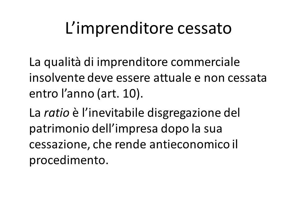 L'imprenditore cessato La qualità di imprenditore commerciale insolvente deve essere attuale e non cessata entro l'anno (art. 10). La ratio è l'inevit