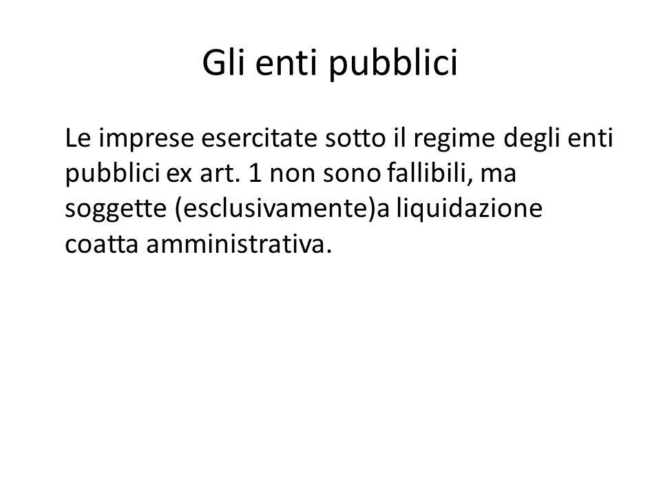 Gli enti pubblici Le imprese esercitate sotto il regime degli enti pubblici ex art. 1 non sono fallibili, ma soggette (esclusivamente)a liquidazione c
