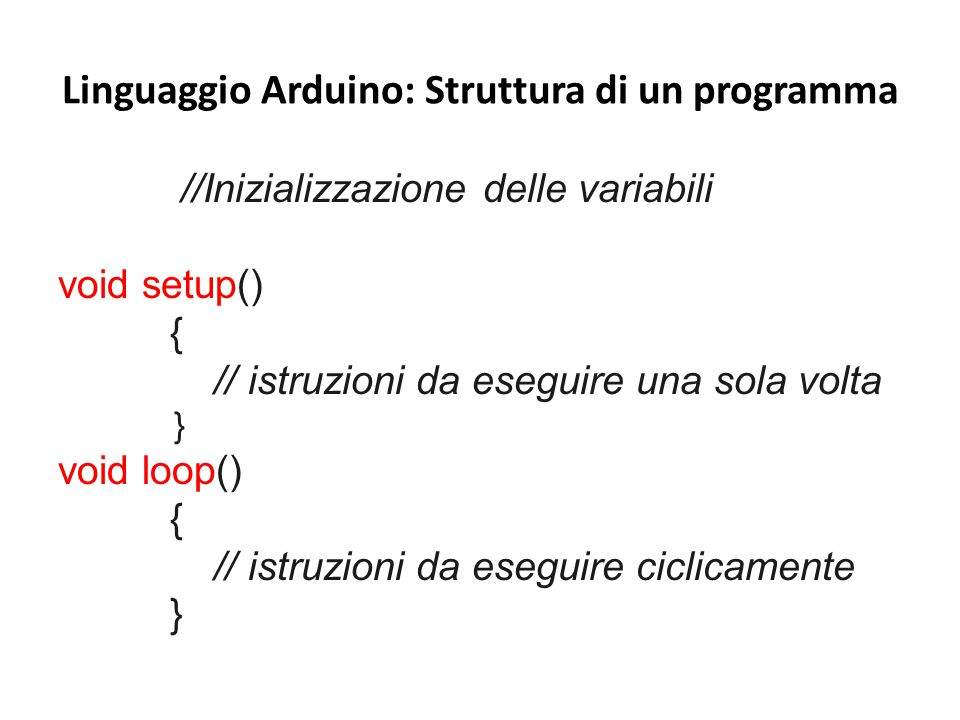 Linguaggio Arduino: Struttura di un programma //Inizializzazione delle variabili void setup() { // istruzioni da eseguire una sola volta } void loop()