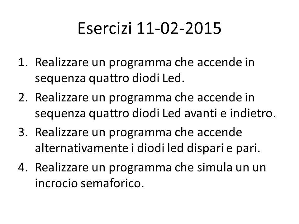 Esercizi 11-02-2015 1.Realizzare un programma che accende in sequenza quattro diodi Led. 2.Realizzare un programma che accende in sequenza quattro dio