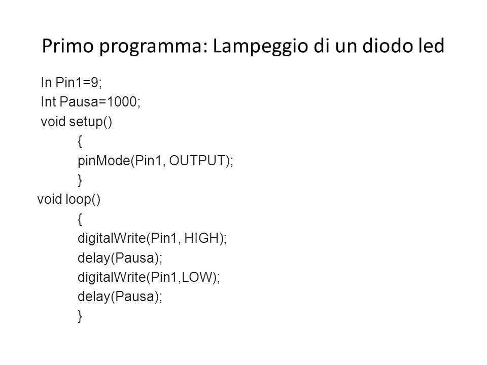 Primo programma: Lampeggio di un diodo led In Pin1=9; Int Pausa=1000; void setup() { pinMode(Pin1, OUTPUT); } void loop() { digitalWrite(Pin1, HIGH);