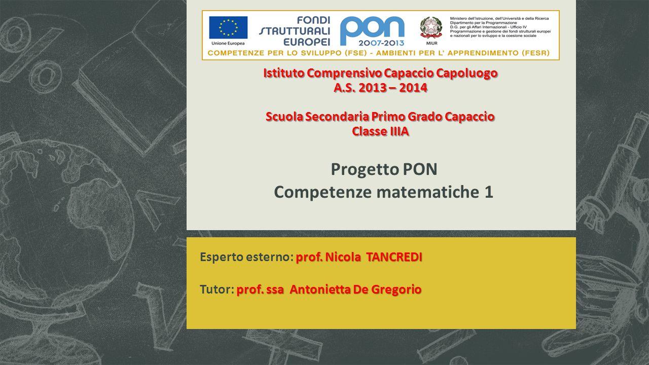 Istituto Comprensivo Capaccio Capoluogo A.S. 2013 – 2014 Scuola Secondaria Primo Grado Capaccio Classe IIIA Progetto PON Competenze matematiche 1 prof