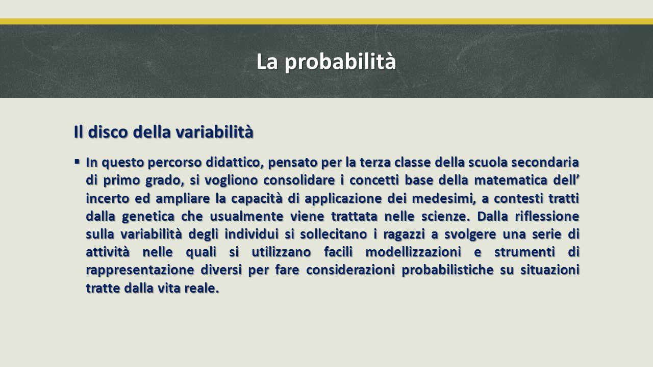La probabilità Il disco della variabilità  In questo percorso didattico, pensato per la terza classe della scuola secondaria di primo grado, si vogli