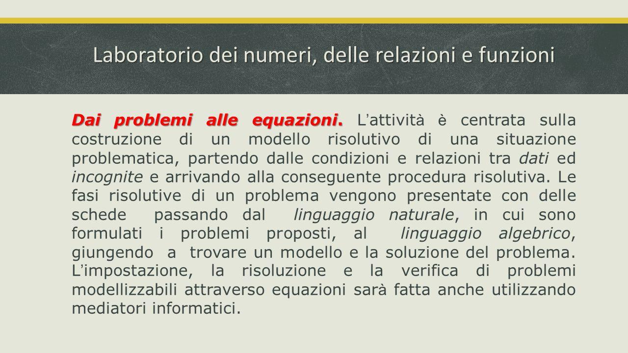 Laboratorio dei numeri, delle relazioni e funzioni Dai problemi alle equazioni. Dai problemi alle equazioni. L ' attivit à è centrata sulla costruzion