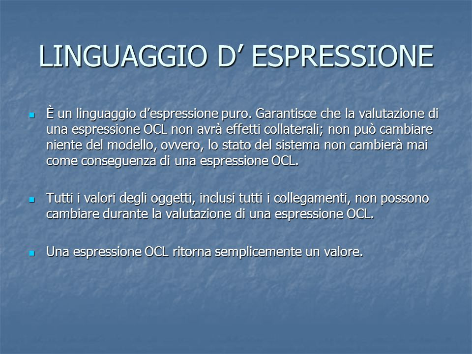 LINGUAGGIO D' ESPRESSIONE È un linguaggio d'espressione puro. Garantisce che la valutazione di una espressione OCL non avrà effetti collaterali; non p
