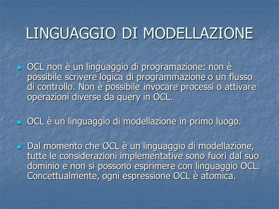 LINGUAGGIO DI MODELLAZIONE OCL non è un linguaggio di programazione: non è possibile scrivere logica di programmazione o un flusso di controllo. Non è