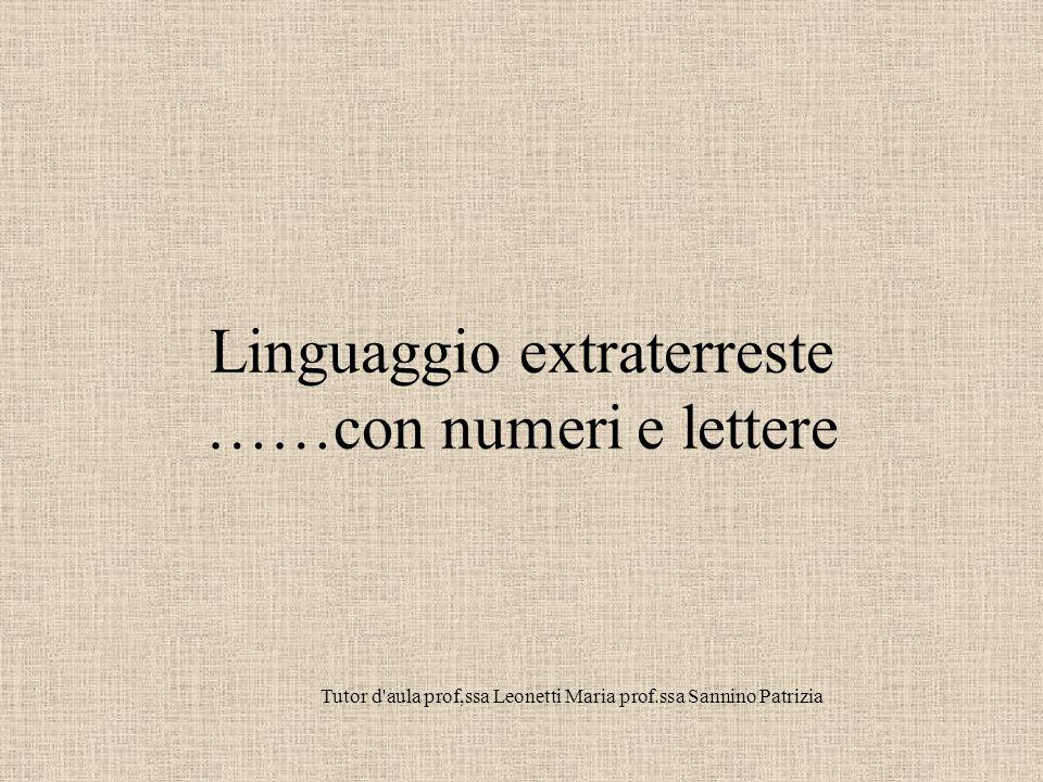 Linguaggio extraterreste ……con numeri e lettere Tutor d aula prof,ssa Leonetti Maria prof.ssa Sannino Patrizia