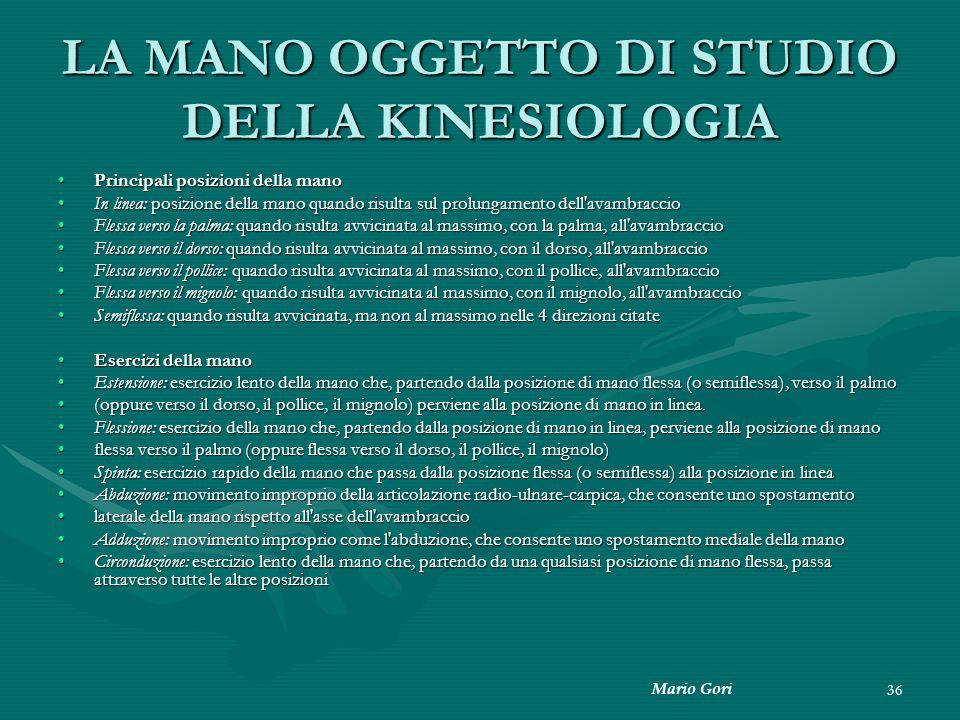 Mario Gori 36 LA MANO OGGETTO DI STUDIO DELLA KINESIOLOGIA Principali posizioni della manoPrincipali posizioni della mano In linea: posizione della ma