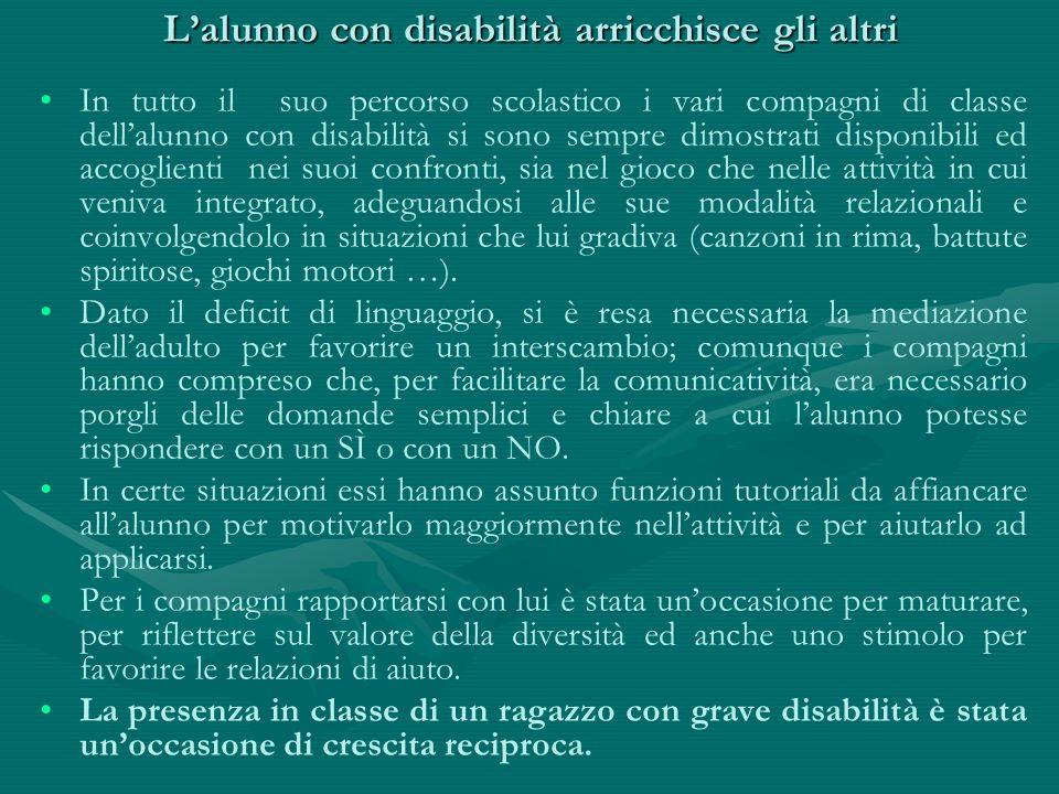 L'alunno con disabilità arricchisce gli altri In tutto il suo percorso scolastico i vari compagni di classe dell'alunno con disabilità si sono sempre