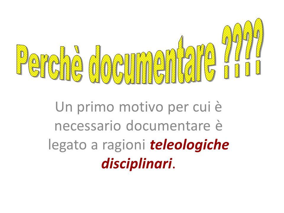 Un primo motivo per cui è necessario documentare è legato a ragioni teleologiche disciplinari.