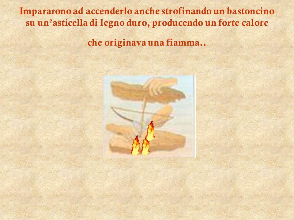 Impararono ad accenderlo anche strofinando un bastoncino su un'asticella di legno duro, producendo un forte calore che originava una fiamma..