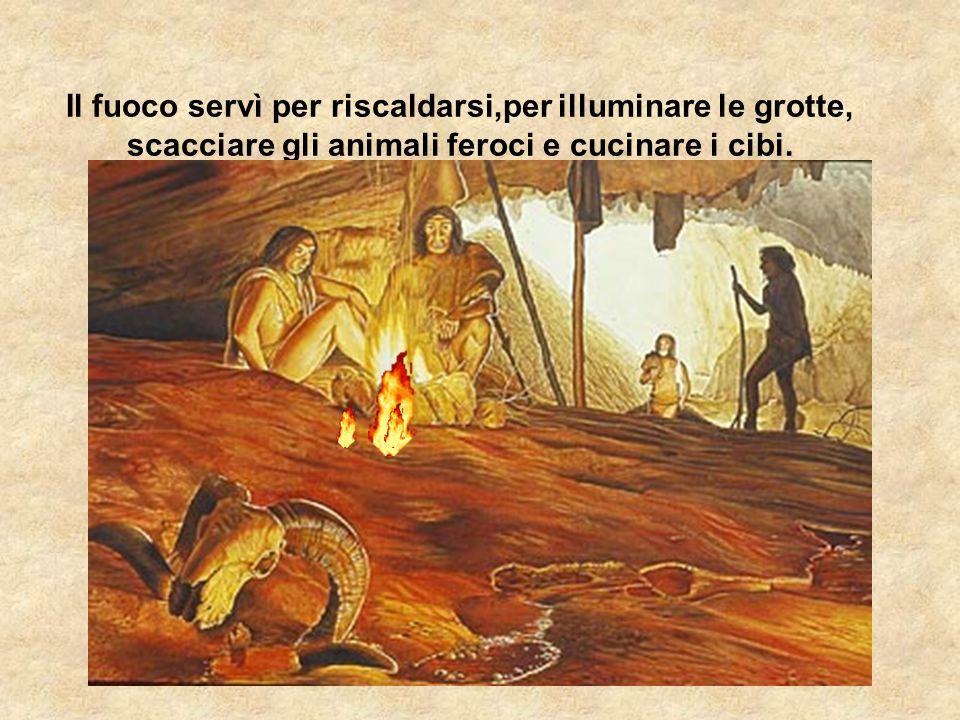 Il fuoco servì per riscaldarsi,per illuminare le grotte, scacciare gli animali feroci e cucinare i cibi.