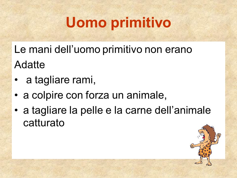 Uomo primitivo Le mani dell'uomo primitivo non erano Adatte a tagliare rami, a colpire con forza un animale, a tagliare la pelle e la carne dell'anima