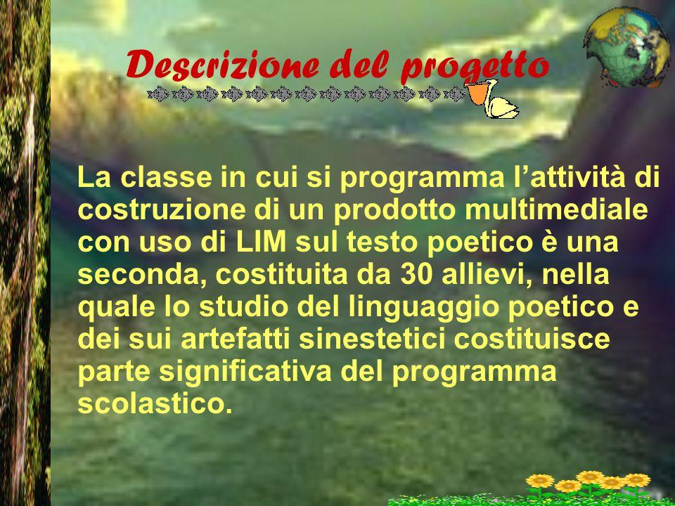 Descrizione del progetto La classe in cui si programma l'attività di costruzione di un prodotto multimediale con uso di LIM sul testo poetico è una se