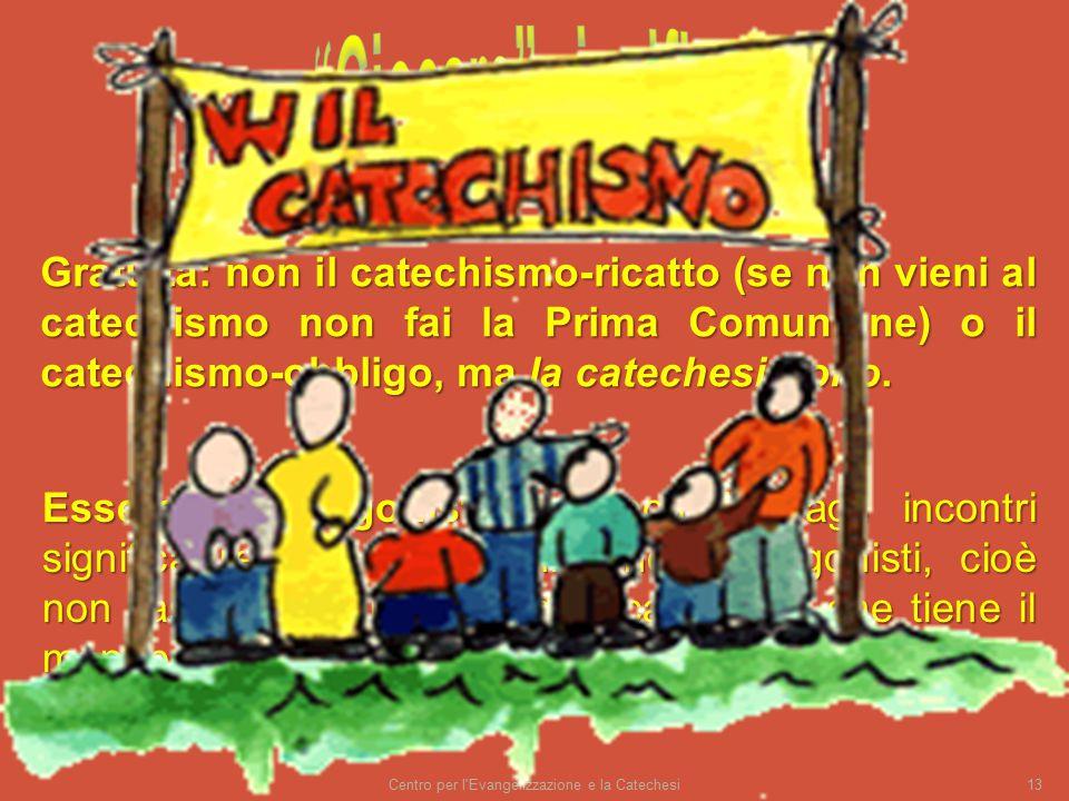 Centro per l Evangelizzazione e la Catechesi13 Gratuità: non il catechismo-ricatto (se non vieni al catechismo non fai la Prima Comunione) o il catechismo-obbligo, ma la catechesi-dono.