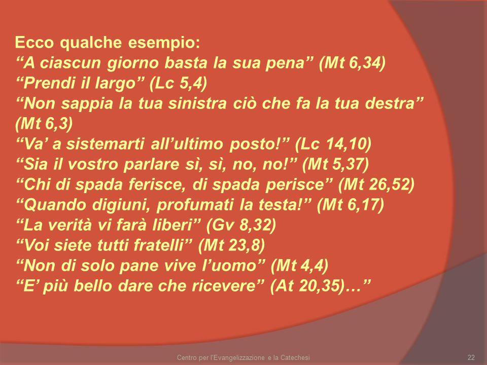 Centro per l Evangelizzazione e la Catechesi22 Ecco qualche esempio: A ciascun giorno basta la sua pena (Mt 6,34) Prendi il largo (Lc 5,4) Non sappia la tua sinistra ciò che fa la tua destra (Mt 6,3) Va' a sistemarti all'ultimo posto! (Lc 14,10) Sia il vostro parlare sì, sì, no, no! (Mt 5,37) Chi di spada ferisce, di spada perisce (Mt 26,52) Quando digiuni, profumati la testa! (Mt 6,17) La verità vi farà liberi (Gv 8,32) Voi siete tutti fratelli (Mt 23,8) Non di solo pane vive l'uomo (Mt 4,4) E' più bello dare che ricevere (At 20,35)…