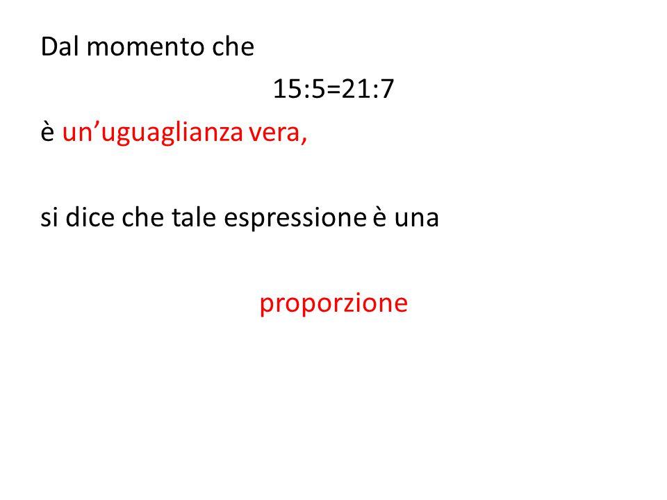 Dal momento che 15:5=21:7 è un'uguaglianza vera, si dice che tale espressione è una proporzione