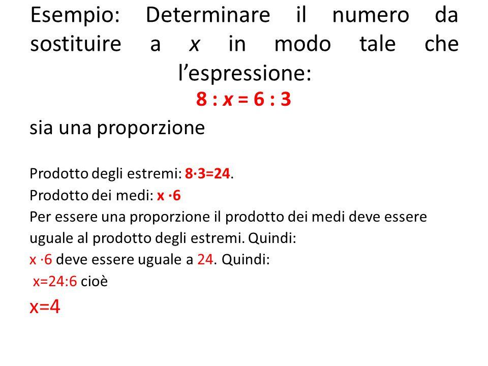 Esempio: Determinare il numero da sostituire a x in modo tale che l'espressione: 8 : x = 6 : 3 sia una proporzione Prodotto degli estremi: 8∙3=24. Pro