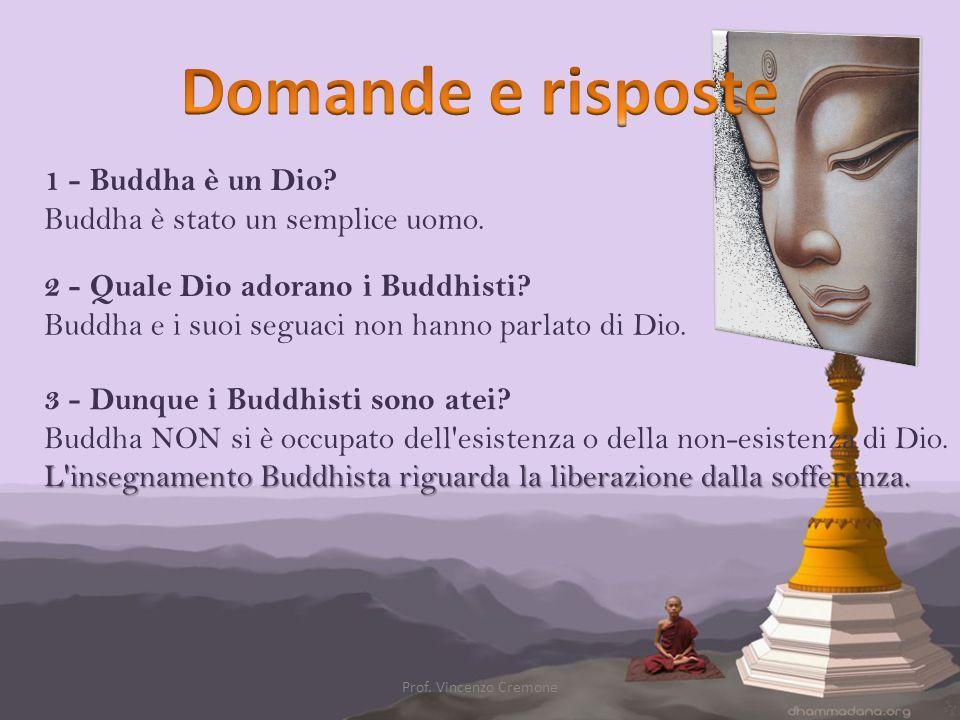1 - Buddha è un Dio? Buddha è stato un semplice uomo. 2 - Quale Dio adorano i Buddhisti? Buddha e i suoi seguaci non hanno parlato di Dio. 3 - Dunque
