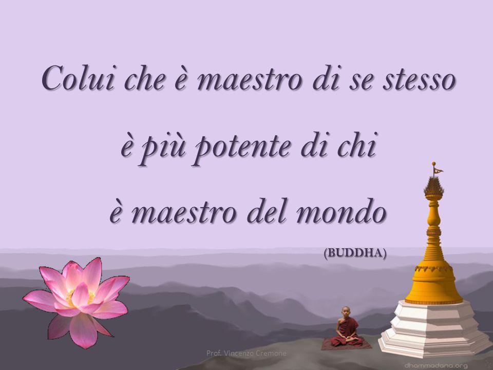Colui che è maestro di se stesso è più potente di chi è maestro del mondo (BUDDHA) Prof. Vincenzo Cremone