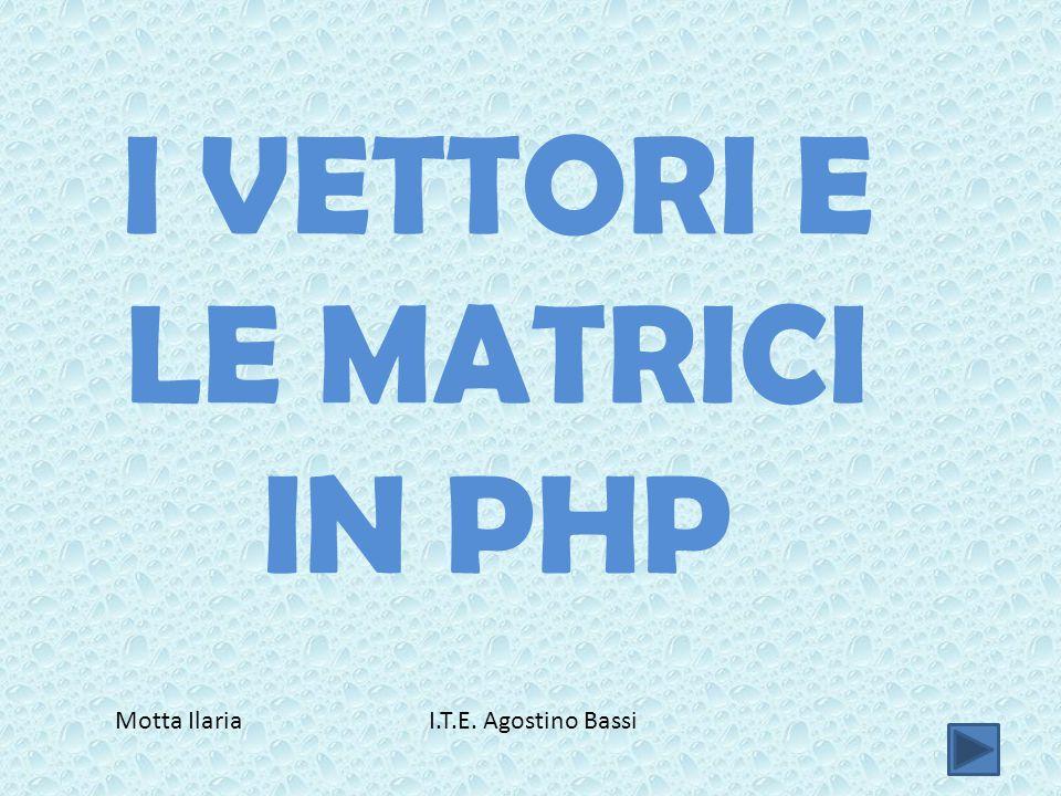 I VETTORI E LE MATRICI IN PHP Motta Ilaria I.T.E. Agostino Bassi