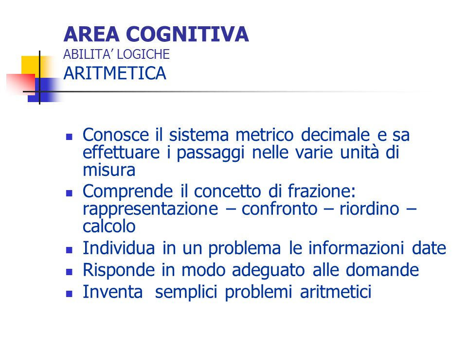 AREA COGNITIVA ABILITA' LOGICHE GEOMETRIA Utilizza in modo corretto lo spazio del foglio Riconosce le figure piane, rispetto ai lati e agli angoli Utilizza il punto, la retta, la semiretta ed il segmento
