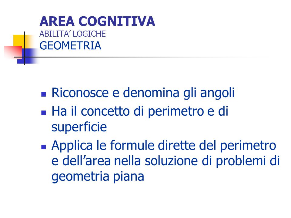 AREA COGNITIVA ABILITA' LOGICHE GEOMETRIA Riconosce e denomina gli angoli Ha il concetto di perimetro e di superficie Applica le formule dirette del p
