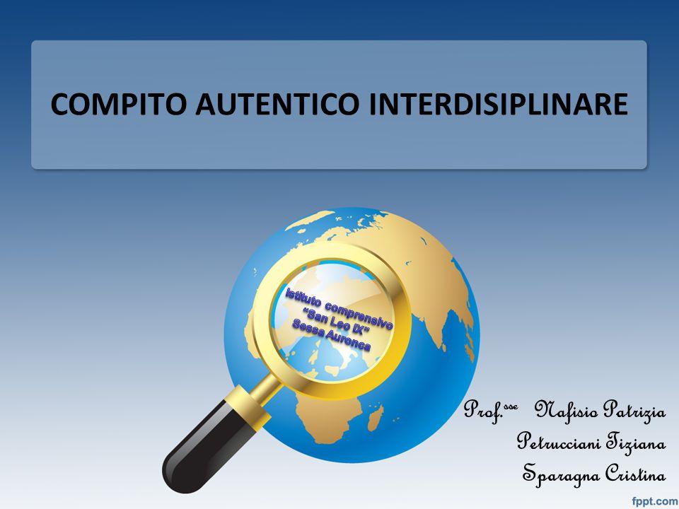 COMPITO AUTENTICO INTERDISIPLINARE Prof. sse Nafisio Patrizia Petrucciani Tiziana Sparagna Cristina