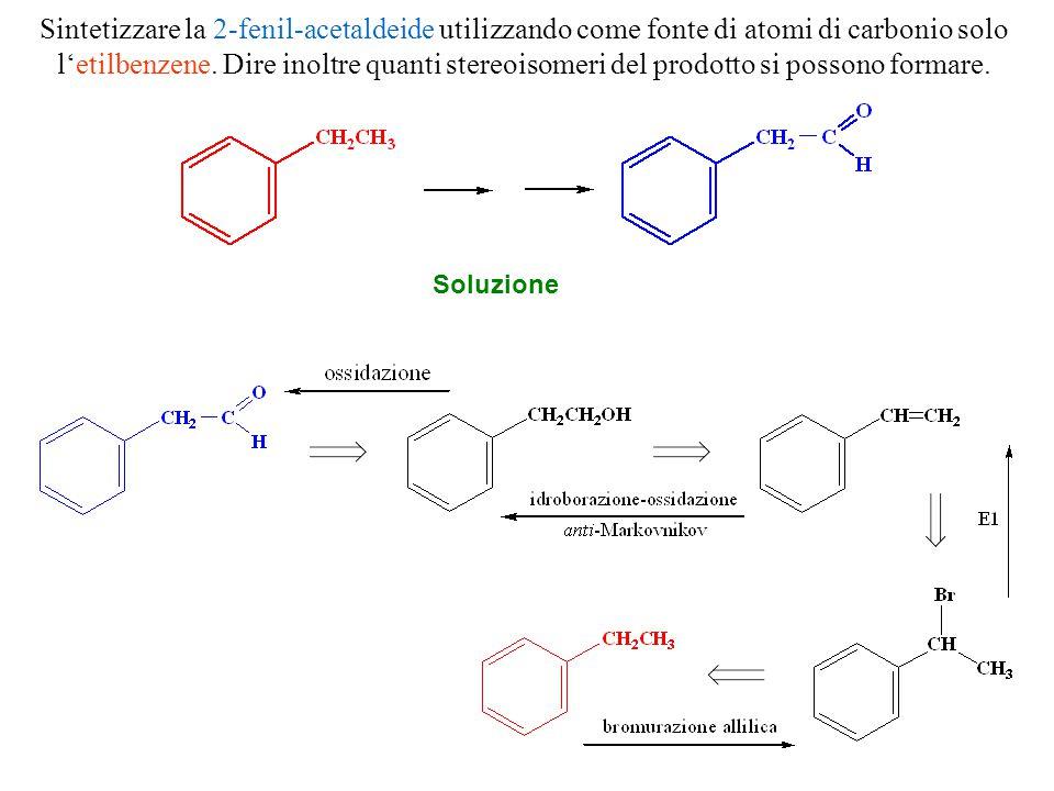 Sintetizzare la 2-fenil-acetaldeide utilizzando come fonte di atomi di carbonio solo l'etilbenzene. Dire inoltre quanti stereoisomeri del prodotto si