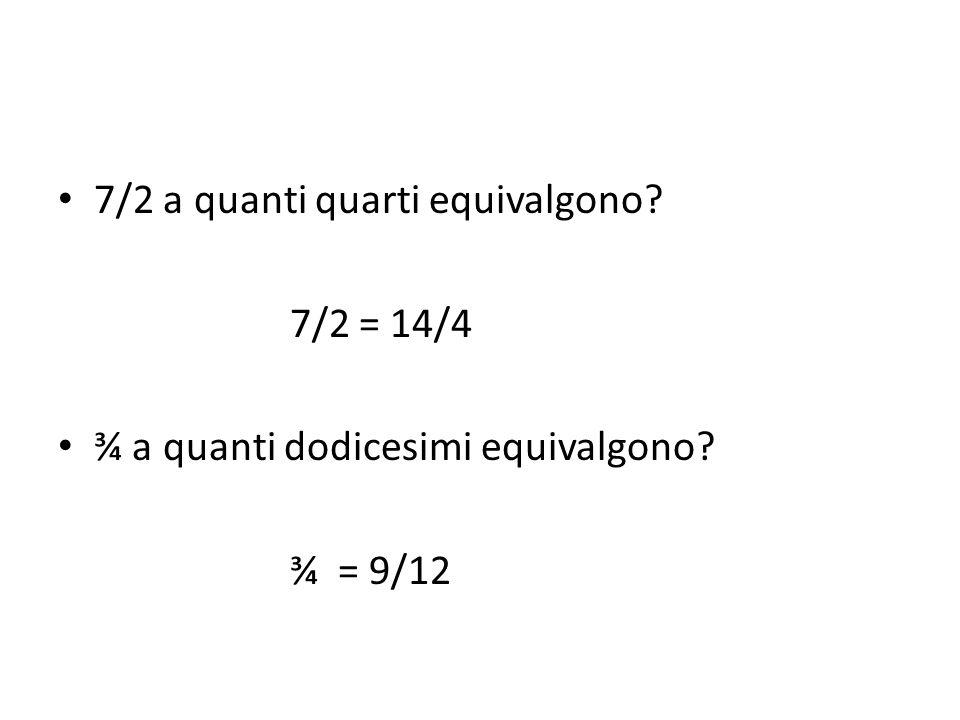 7/2 a quanti quarti equivalgono? 7/2 = 14/4 ¾ a quanti dodicesimi equivalgono? ¾ = 9/12