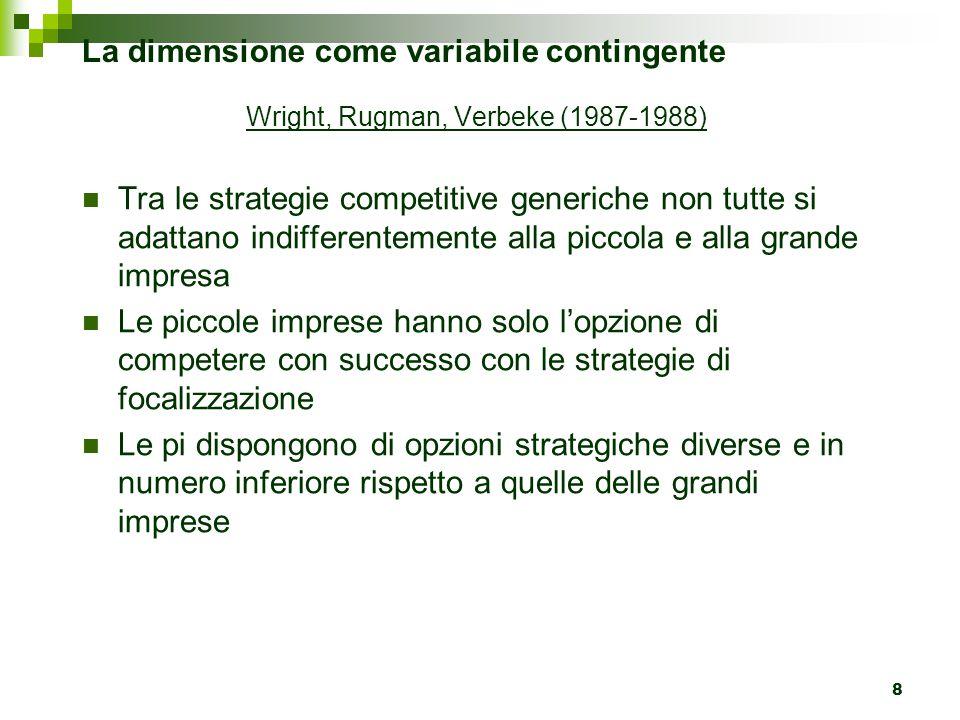 8 La dimensione come variabile contingente Wright, Rugman, Verbeke (1987-1988) Tra le strategie competitive generiche non tutte si adattano indifferentemente alla piccola e alla grande impresa Le piccole imprese hanno solo l'opzione di competere con successo con le strategie di focalizzazione Le pi dispongono di opzioni strategiche diverse e in numero inferiore rispetto a quelle delle grandi imprese