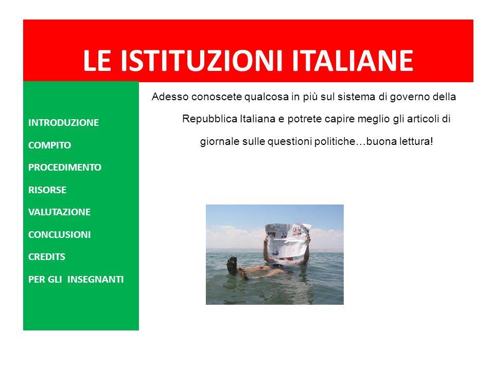 LE ISTITUZIONI ITALIANE Adesso conoscete qualcosa in più sul sistema di governo della Repubblica Italiana e potrete capire meglio gli articoli di gior