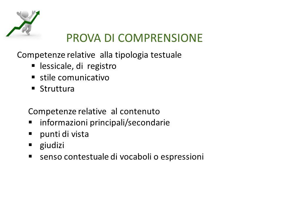 PROVA DI COMPRENSIONE Competenze relative alla tipologia testuale  lessicale, di registro  stile comunicativo  Struttura Competenze relative al contenuto  informazioni principali/secondarie  punti di vista  giudizi  senso contestuale di vocaboli o espressioni