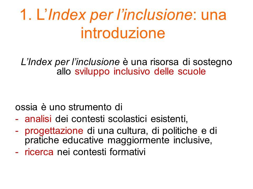 1. L'Index per l'inclusione: una introduzione L'Index per l'inclusione è una risorsa di sostegno allo sviluppo inclusivo delle scuole ossia è uno stru