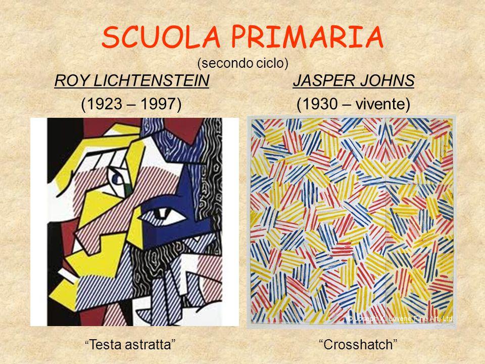 SCUOLA PRIMARIA (secondo ciclo) ROY LICHTENSTEIN (1923 – 1997) JASPER JOHNS (1930 – vivente) Testa astratta Crosshatch