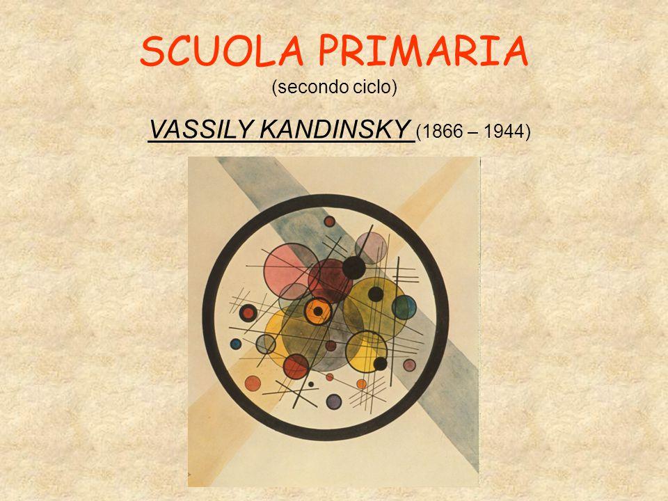 SCUOLA PRIMARIA (secondo ciclo) VASSILY KANDINSKY (1866 – 1944)