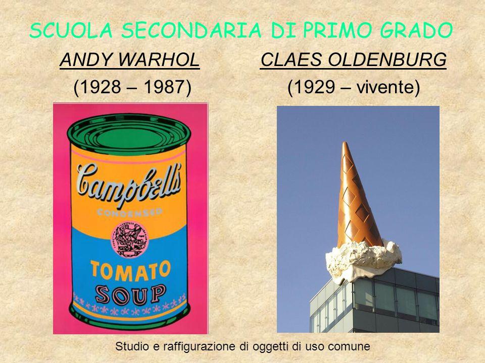 SCUOLA SECONDARIA DI PRIMO GRADO ANDY WARHOL (1928 – 1987) CLAES OLDENBURG (1929 – vivente) Studio e raffigurazione di oggetti di uso comune