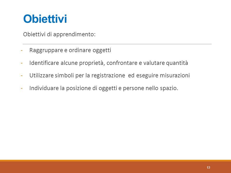 Obiettivi Obiettivi di apprendimento: -Raggruppare e ordinare oggetti -Identificare alcune proprietà, confrontare e valutare quantità -Utilizzare simb