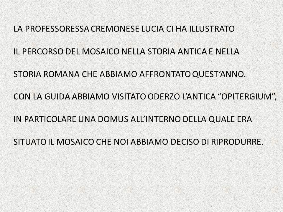 LA PROFESSORESSA CREMONESE LUCIA CI HA ILLUSTRATO IL PERCORSO DEL MOSAICO NELLA STORIA ANTICA E NELLA STORIA ROMANA CHE ABBIAMO AFFRONTATO QUEST'ANNO.