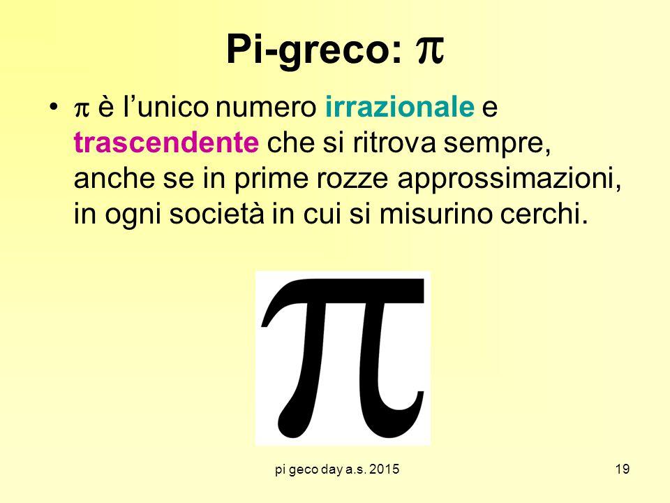 pi geco day a.s. 2015 Pi-greco:   è l'unico numero irrazionale e trascendente che si ritrova sempre, anche se in prime rozze approssimazioni, in ogn