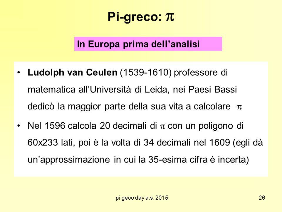 pi geco day a.s. 2015 Pi-greco:  Ludolph van Ceulen (1539-1610) professore di matematica all'Università di Leida, nei Paesi Bassi dedicò la maggior p