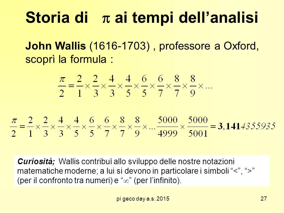 pi geco day a.s. 2015 Storia di  ai tempi dell'analisi John Wallis (1616-1703), professore a Oxford, scoprì la formula : Curiosità; Wallis contribuì