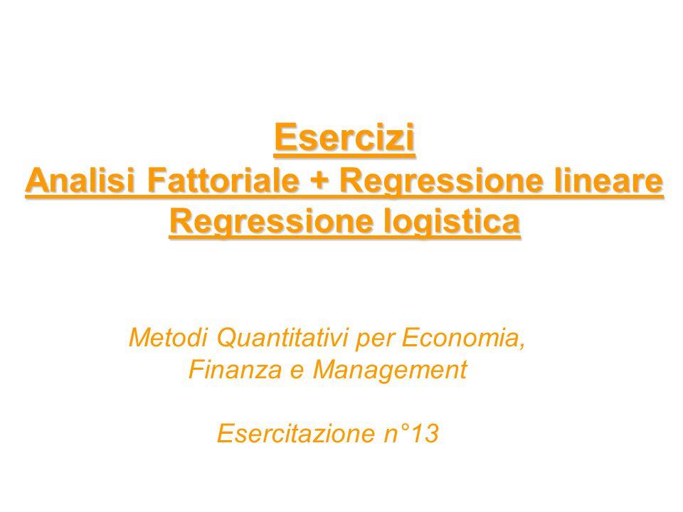 Esercizi Analisi Fattoriale + Regressione lineare Regressione logistica Metodi Quantitativi per Economia, Finanza e Management Esercitazione n°13