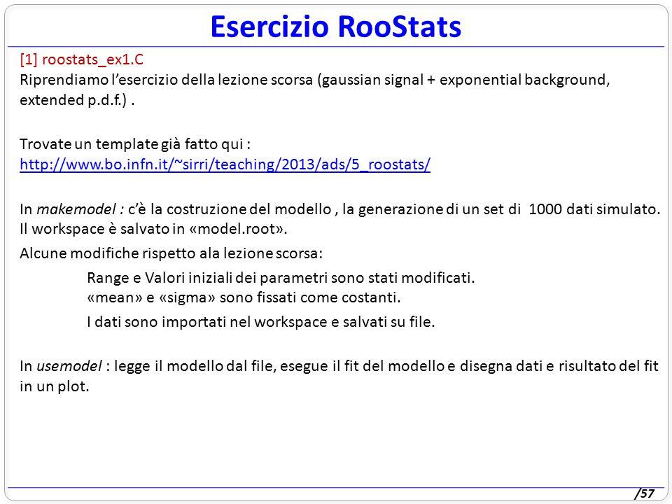 /57 Esercizio RooStats [1] roostats_ex1.C Riprendiamo l'esercizio della lezione scorsa (gaussian signal + exponential background, extended p.d.f.). Tr